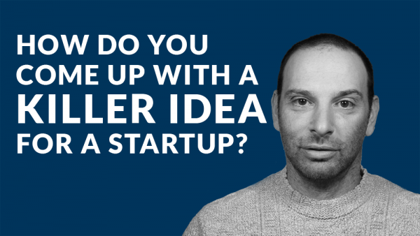 How Do You Come up With a Killer Idea for a Startup?